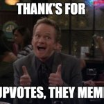 meme | THANK'S FOR YOUR UPVOTES, THEY MEME ALOT! | image tagged in memes,barney stinson win | made w/ Imgflip meme maker
