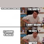 Snow problems | THE NEWS SAID ITS GONNA SNOW THE SOUTH IT SNOWS 4 INCHES THE SOUTH I DON'T BELIEVE IT WTF! | image tagged in surprised joey | made w/ Imgflip meme maker