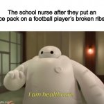 I am healthcare | The school nurse after they put an ice pack on a football player's broken ribs: | image tagged in i am healthcare,funny,big hero 6,baymax,memes | made w/ Imgflip meme maker
