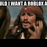 Why Is The Rum Gone | WHY SHOULD I WANT A ROBLOX ACCOUNT? | image tagged in memes,why is the rum gone | made w/ Imgflip meme maker