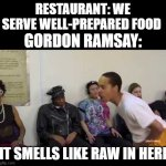 Yes | RESTAURANT: WE SERVE WELL-PREPARED FOOD GORDON RAMSAY: IT SMELLS LIKE RAW IN HERE | image tagged in it smell like,gordon ramsey | made w/ Imgflip meme maker