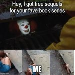 I'm coming!!! | Hey, I got free sequels for your fave book series ME | image tagged in pennywise in sewer | made w/ Imgflip meme maker