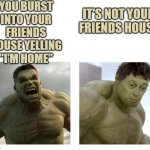 "Hulk angry then realizes he's wrong | YOU BURST INTO YOUR FRIENDS HOUSE YELLING ""I'M HOME"" IT'S NOT YOUR FRIENDS HOUSE 