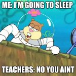 School memes | ME: I'M GOING TO SLEEP TEACHERS: NO YOU AIN'T | image tagged in no you aint | made w/ Imgflip meme maker