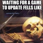 skeleton computer | WAITING FOR A GAME TO UPDATE FELLS LIKE | image tagged in skeleton computer | made w/ Imgflip meme maker
