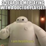 I am healthcare | 3-YEAR OLD ME PLAYING WITH A DOCTOR PLAYSET: | image tagged in i am healthcare | made w/ Imgflip meme maker