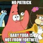 baby yoda baby yoda | NO PATRICK BABY YODA IS NOT FROM FORTNITE | image tagged in memes,no patrick,baby yoda,fortnite,funny,star wars | made w/ Imgflip meme maker