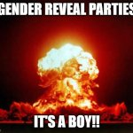 Gender Reveal parties in America | GENDER REVEAL PARTIES IT'S A BOY!! | image tagged in memes,nuclear explosion | made w/ Imgflip meme maker