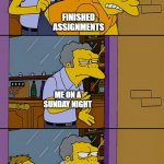 homework never ends | FINISHED ASSIGNMENTS ME ON A SUNDAY NIGHT NEXT WEEK'S HOMEWORK | image tagged in moe throws barney | made w/ Imgflip meme maker