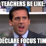Teachers be like | TEACHERS BE LIKE: I DECLARE FOCUS TIME! | image tagged in the office bankruptcy | made w/ Imgflip meme maker