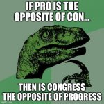Philosoraptor Meme | IF PRO IS THE OPPOSITE OF CON... THEN IS CONGRESS THE OPPOSITE OF PROGRESS | image tagged in memes,philosoraptor | made w/ Imgflip meme maker