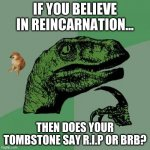 Philosoraptor Meme | IF YOU BELIEVE IN REINCARNATION... THEN DOES YOUR TOMBSTONE SAY R.I.P OR BRB? | image tagged in memes,philosoraptor | made w/ Imgflip meme maker