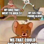 Tom and jerry swordfight | MY BRO THAT WENT TO AREA 51 MY SIS THAT FOUND ALIENS ME THAT COULD OUT PIZZA THE HUT | image tagged in tom and jerry swordfight | made w/ Imgflip meme maker