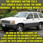 "As a jeep owner, turnabout is fair play. | THE CHEROKEE NATION FEELS JEEP SHOULD CEASE USING THE NAME ""CHEROKEE"" ON THEIR OFFROAD VEHICLES... SO LONG AS WE ARE CLEARING THE AIR, WHEN  
