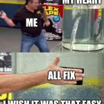 Flex Tape | MY HEART ALL FIX ME I WISH IT WAS THAT EASY | image tagged in flex tape | made w/ Imgflip meme maker