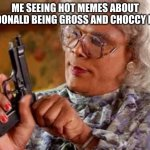 make this a hot meme | ME SEEING HOT MEMES ABOUT MCDONALD BEING GROSS AND CHOCCY MILK | image tagged in madea with gun | made w/ Imgflip meme maker