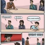 Boardroom Meeting Suggestion Meme | We need more Ideas for memes! Repost! Add choccy milk memes Add a twist ending? GREAT IDEA! | image tagged in memes,boardroom meeting suggestion,funny,plot twist | made w/ Imgflip meme maker