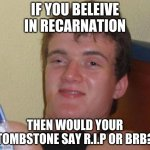 10 Guy | IF YOU BELEIVE IN RECARNATION THEN WOULD YOUR TOMBSTONE SAY R.I.P OR BRB? | image tagged in memes,10 guy | made w/ Imgflip meme maker
