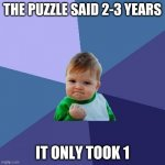 Success Kid | THE PUZZLE SAID 2-3 YEARS IT ONLY TOOK 1 | image tagged in memes,success kid | made w/ Imgflip meme maker