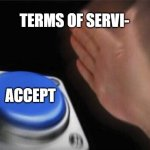 Terms of service | TERMS OF SERVI- ACCEPT | image tagged in memes,blank nut button | made w/ Imgflip meme maker