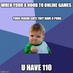 Success Kid | YOUR FRIEND SAYS THEY HAVE 0 PIING U HAVE 110 WHEN YOUR A NOOB TO ONLINE GAMES | image tagged in memes,success kid | made w/ Imgflip meme maker