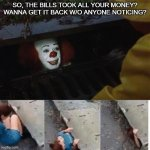 pennywise in sewer | SO, THE BILLS TOOK ALL YOUR MONEY? WANNA GET IT BACK W/O ANYONE NOTICING? | image tagged in pennywise in sewer | made w/ Imgflip meme maker