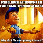 why do i fix everything i touch | SCHOOL NURSE AFTER GIVING THE KID WITH A SHATTERED HIP AN ICE PACK | image tagged in why do i fix everything i touch | made w/ Imgflip meme maker