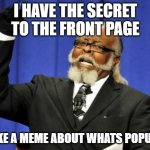 im not kidding it worked | I HAVE THE SECRET TO THE FRONT PAGE MAKE A MEME ABOUT WHATS POPULAR | image tagged in memes,too damn high | made w/ Imgflip meme maker