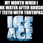 Mouth be like | MY MOUTH WHEN I DRINK WATER AFTER BRUSHING MY TEETH WITH TOOTHPASTE | image tagged in black background,ice age | made w/ Imgflip meme maker