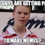 You Guys are Getting Paid | YOU GUYS ARE GETTING PAID TO MAKE MEMES? | image tagged in you guys are getting paid | made w/ Imgflip meme maker