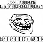 lol | PERSON: YOU CAN'T PROMOTE YOUR CHANNEL ON A MEME ME: SUBSCRIBE TO FUNKBEY | image tagged in blank white template | made w/ Imgflip meme maker