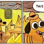 This Is Fine | When I make a terrible meme but I'm still proud of it | image tagged in memes,this is fine | made w/ Imgflip meme maker