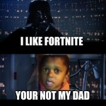Star Wars No | I LIKE FORTNITE YOUR NOT MY DAD | image tagged in memes,star wars no | made w/ Imgflip meme maker