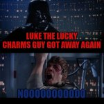Yep he got away again | LUKE THE LUCKY CHARMS GUY GOT AWAY AGAIN NOOOOOOOOOOO | image tagged in memes,star wars no,lucky charms | made w/ Imgflip meme maker