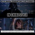 Diamond and Pearl Remakes | IN CHIBI STYLE NOOOOOOOOOOOOOOOOOOOOOO WE'RE MAKING DIAMOND AND PEARL REMAKES | image tagged in memes,star wars no,pokemon,diamond,pearl,remake | made w/ Imgflip meme maker