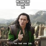 Just one job | ME: DON'T DIE FRIEND: DIES ME: | image tagged in you had one job just the one | made w/ Imgflip meme maker
