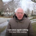 Bernie I Am Once Again Asking For Your Support | A Hacker: For your DNA coding | image tagged in memes,bernie i am once again asking for your support | made w/ Imgflip meme maker