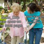 Ancient History | Goku_Drip was once on the front page Sure Grandma, let's get you to bed.... | image tagged in sure grandma let's get you to bed,gokudrip,ancient history,stop reading the tags,oh wow are you actually reading these tags,e | made w/ Imgflip meme maker