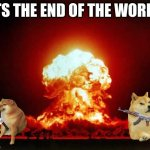 Nuclear Explosion | ITS THE END OF THE WORLD | image tagged in memes,nuclear explosion | made w/ Imgflip meme maker