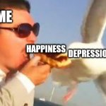 swiping seagull | ME HAPPINESS DEPRESSION | image tagged in swiping seagull | made w/ Imgflip meme maker