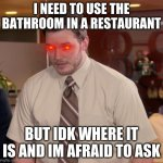 Afraid To Ask Andy Meme | I NEED TO USE THE BATHROOM IN A RESTAURANT BUT IDK WHERE IT IS AND IM AFRAID TO ASK | image tagged in memes,afraid to ask andy | made w/ Imgflip meme maker