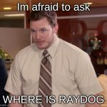Where are you @Raydog | Im afraid to ask WHERE IS RAYDOG | image tagged in memes,afraid to ask andy,raydog,we miss you | made w/ Imgflip meme maker