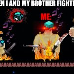 WHEN I AND MY BROTHER FIGHTS | WHEN I AND MY BROTHER FIGHTING: GERI (MY BROTHER): ME: AAAAAAAAAAAAAAAAAAAAAAAAAAAAAAAAAA!!!!!! | image tagged in fighting,aaaaaaaaaaaaaaaaaa,wth | made w/ Imgflip meme maker