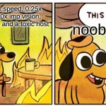 This Is Fine | a lobby with 3x speed, 0.25x crew vision, 5.0x imp vision, 10 tasks, 3 imps, and a toxic host noobs | image tagged in memes,this is fine | made w/ Imgflip meme maker