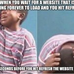 Crying kid | WHEN YOU WAIT FOR A WEBSITE THAT IS TAKING FOREVER TO LOAD AND YOU HIT REFRESH BUT 0.01 SECONDS BEFORE YOU HIT REFRESH THE WEBSITE IS LOADED | image tagged in crying kid | made w/ Imgflip meme maker