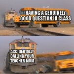 calling your teacher mom | HAVING A GENUINELY GOOD QUESTION IN CLASS ACCIDENTALLY CALLING YOUR TEACHER MOM | image tagged in a train hitting a school bus | made w/ Imgflip meme maker