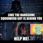 Star Wars No | LUKE THE HANDSOME SQUIDWERD GUY IS BEHIND YOU HELP ME! | image tagged in memes,star wars no | made w/ Imgflip meme maker