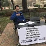 Change My Mind Meme | School=prison Classroom=Cell Teacher=Guard Principal=Warden Student=Prisoner | image tagged in memes,change my mind | made w/ Imgflip meme maker