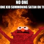 elmo fire | NO ONE THAT ONE KID SUMMONING SATAN ON THE BUS: | image tagged in elmo,elmo fire,satan,that one kid,school,school bus | made w/ Imgflip meme maker