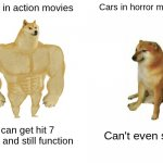 Buff Doge vs. Cheems Meme | Cars in action movies Cars in horror movies I can get hit 7 times and still function Can't even start | image tagged in memes,buff doge vs cheems | made w/ Imgflip meme maker